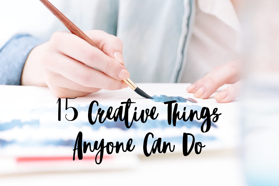 15 Creative Things Anyone Can Do