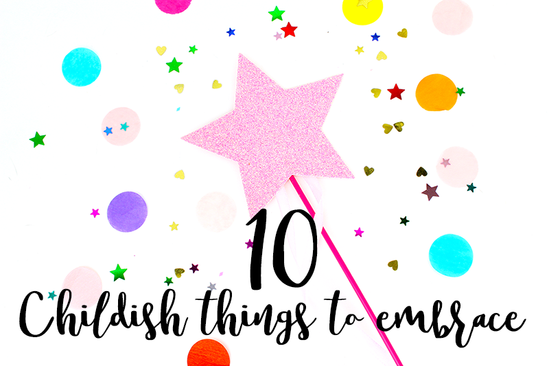 10 Childish Things To Embrace