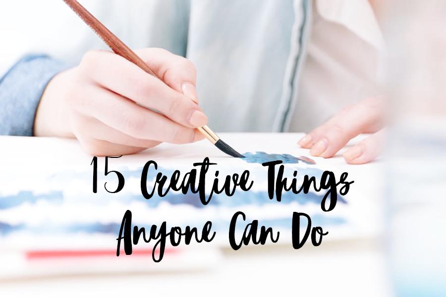 15 Creative Things Anyone Can Do